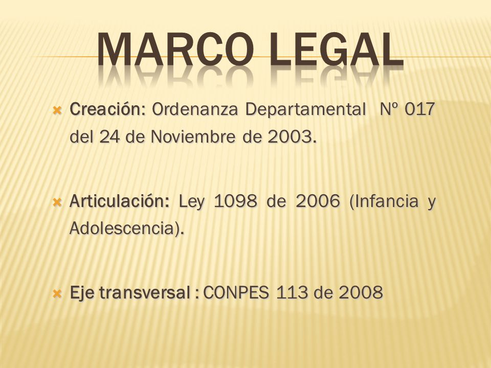 Marco legal Creación: Ordenanza Departamental Nº 017 del 24 de Noviembre de 2003. Articulación: Ley 1098 de 2006 (Infancia y Adolescencia).