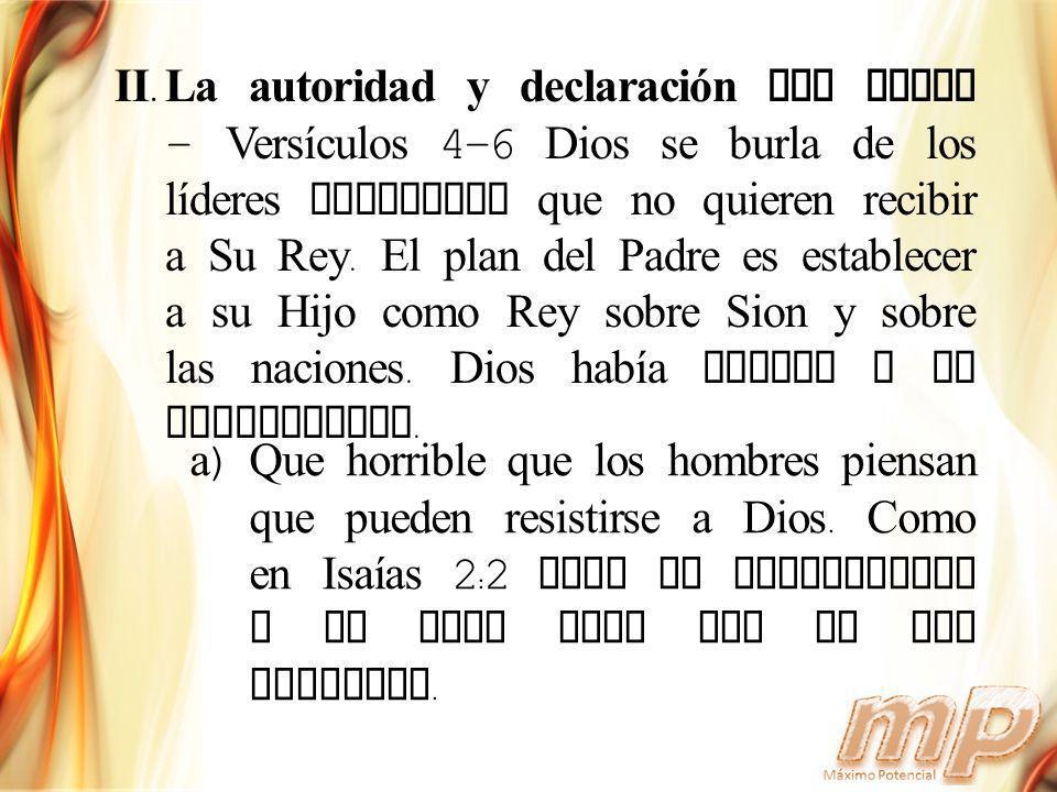La autoridad y declaración del Padre - Versículos 4-6 Dios se burla de los líderes mundiales que no quieren recibir a Su Rey. El plan del Padre es establecer a su Hijo como Rey sobre Sion y sobre las naciones. Dios había votado y es establecido.
