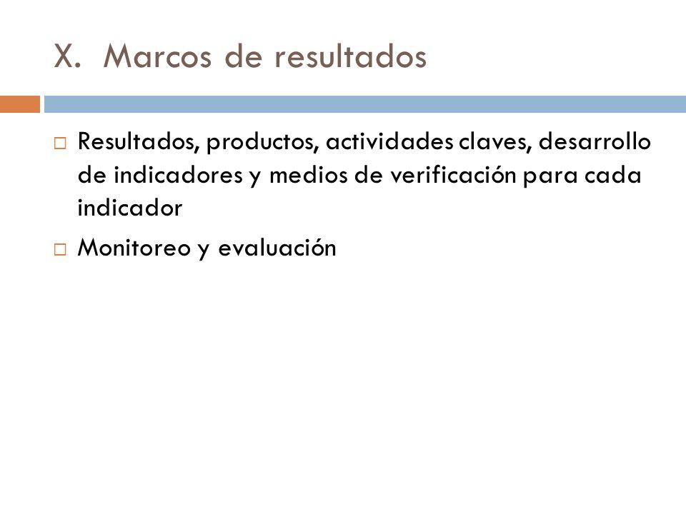 X. Marcos de resultados Resultados, productos, actividades claves, desarrollo de indicadores y medios de verificación para cada indicador.
