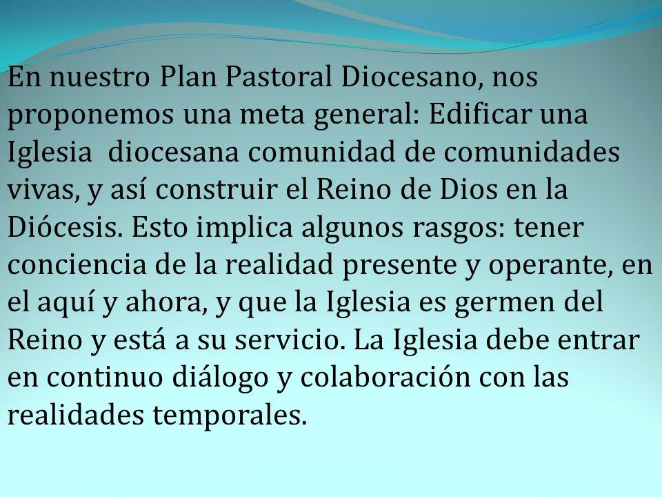 En nuestro Plan Pastoral Diocesano, nos proponemos una meta general: Edificar una Iglesia diocesana comunidad de comunidades vivas, y así construir el Reino de Dios en la Diócesis.