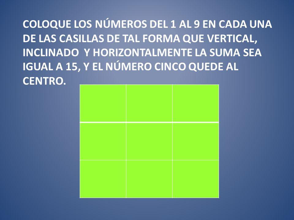 Coloque los números del 1 al 9 en cada una de las casillas de tal forma que vertical, inclinado y horizontalmente la suma sea igual a 15, y el número cinco quede al centro.