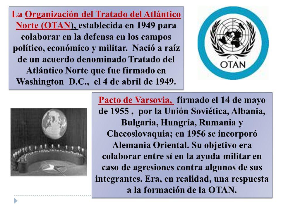 La Organización del Tratado del Atlántico Norte (OTAN), establecida en 1949 para colaborar en la defensa en los campos político, económico y militar. Nació a raíz de un acuerdo denominado Tratado del Atlántico Norte que fue firmado en Washington D.C., el 4 de abril de 1949.