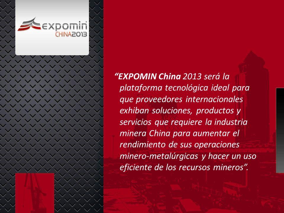 EXPOMIN China 2013 será la plataforma tecnológica ideal para que proveedores internacionales exhiban soluciones, productos y servicios que requiere la industria minera China para aumentar el rendimiento de sus operaciones minero-metalúrgicas y hacer un uso eficiente de los recursos mineros .