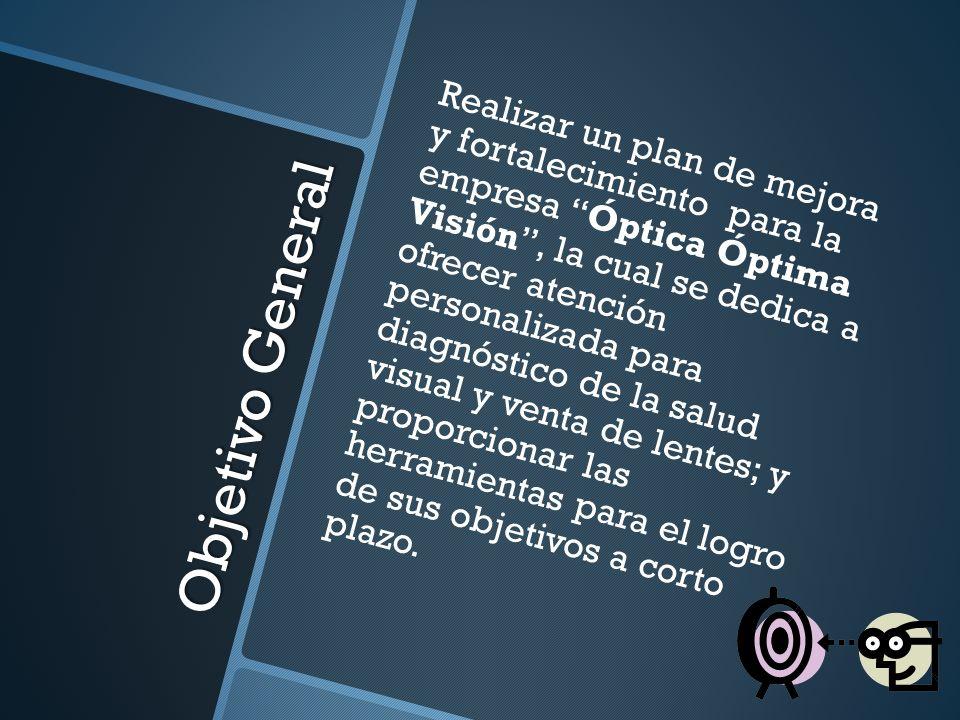 Realizar un plan de mejora y fortalecimiento para la empresa Óptica Óptima Visión , la cual se dedica a ofrecer atención personalizada para diagnóstico de la salud visual y venta de lentes; y proporcionar las herramientas para el logro de sus objetivos a corto plazo.