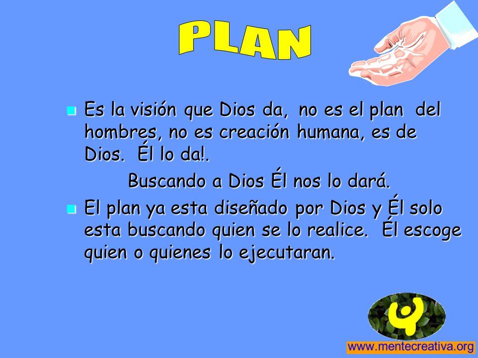 PLAN Es la visión que Dios da, no es el plan del hombres, no es creación humana, es de Dios. Él lo da!.