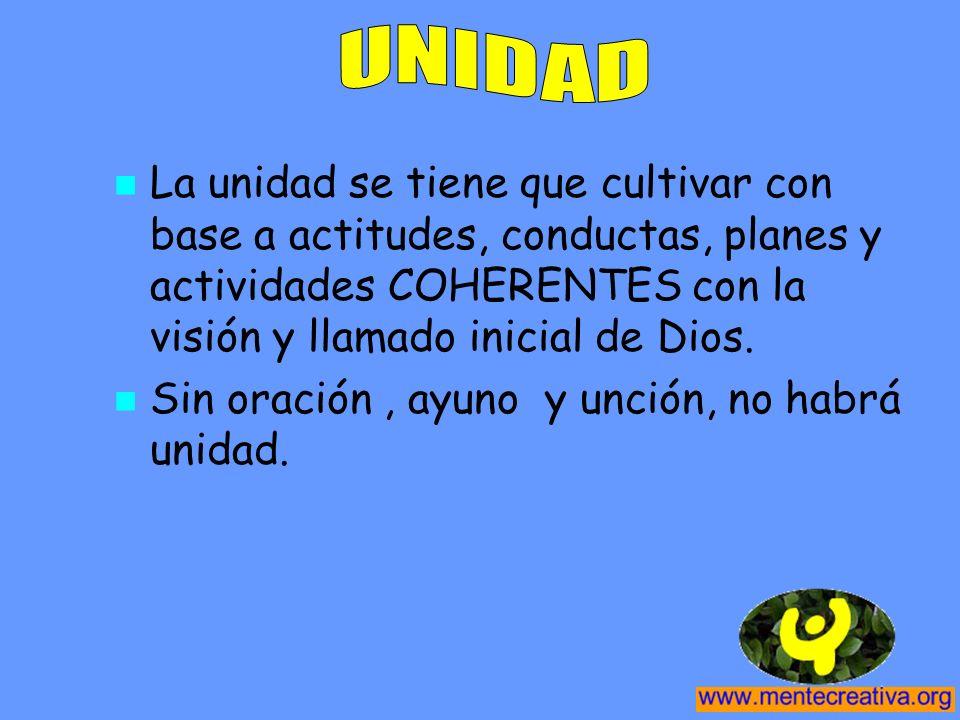UNIDAD La unidad se tiene que cultivar con base a actitudes, conductas, planes y actividades COHERENTES con la visión y llamado inicial de Dios.