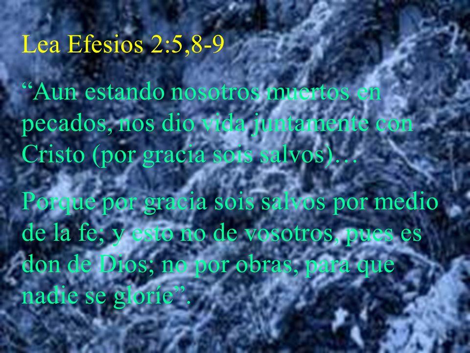 Lea Efesios 2:5,8-9 Aun estando nosotros muertos en pecados, nos dio vida juntamente con Cristo (por gracia sois salvos)…