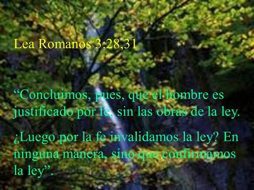 Lea Romanos 3:28,31 Concluimos, pues, que el hombre es justificado por fe, sin las obras de la ley.