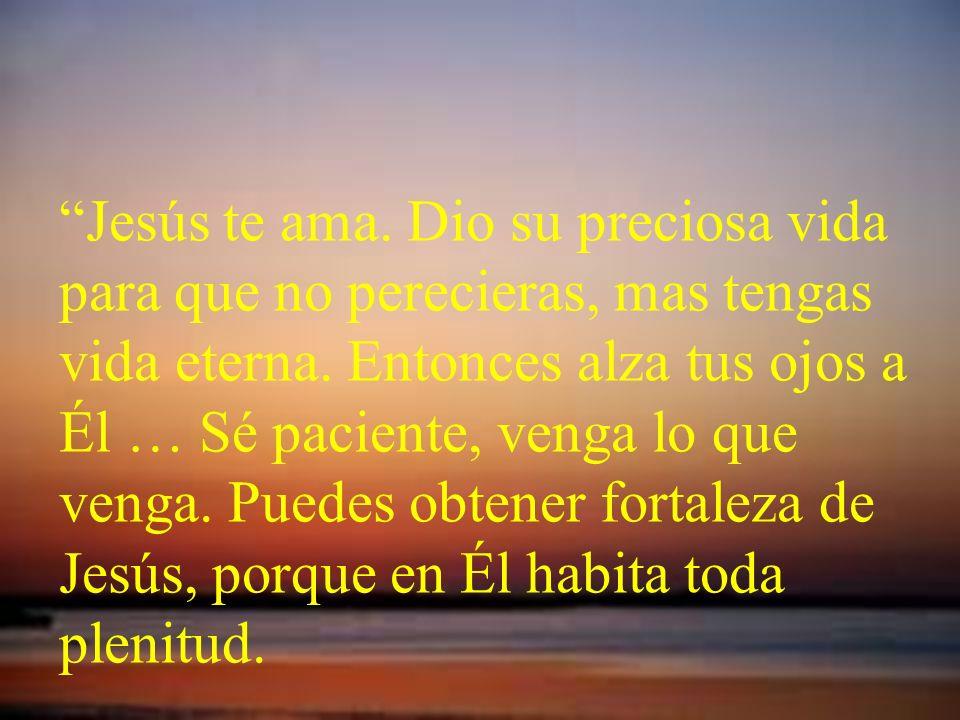 Jesús te ama. Dio su preciosa vida para que no perecieras, mas tengas vida eterna.