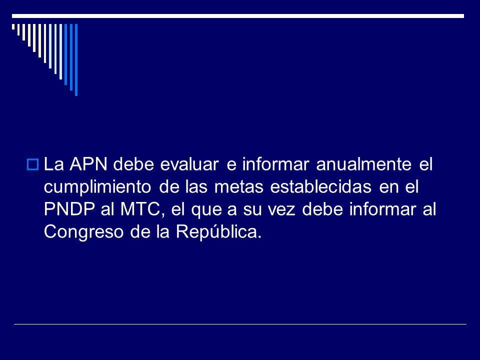 La APN debe evaluar e informar anualmente el cumplimiento de las metas establecidas en el PNDP al MTC, el que a su vez debe informar al Congreso de la República.