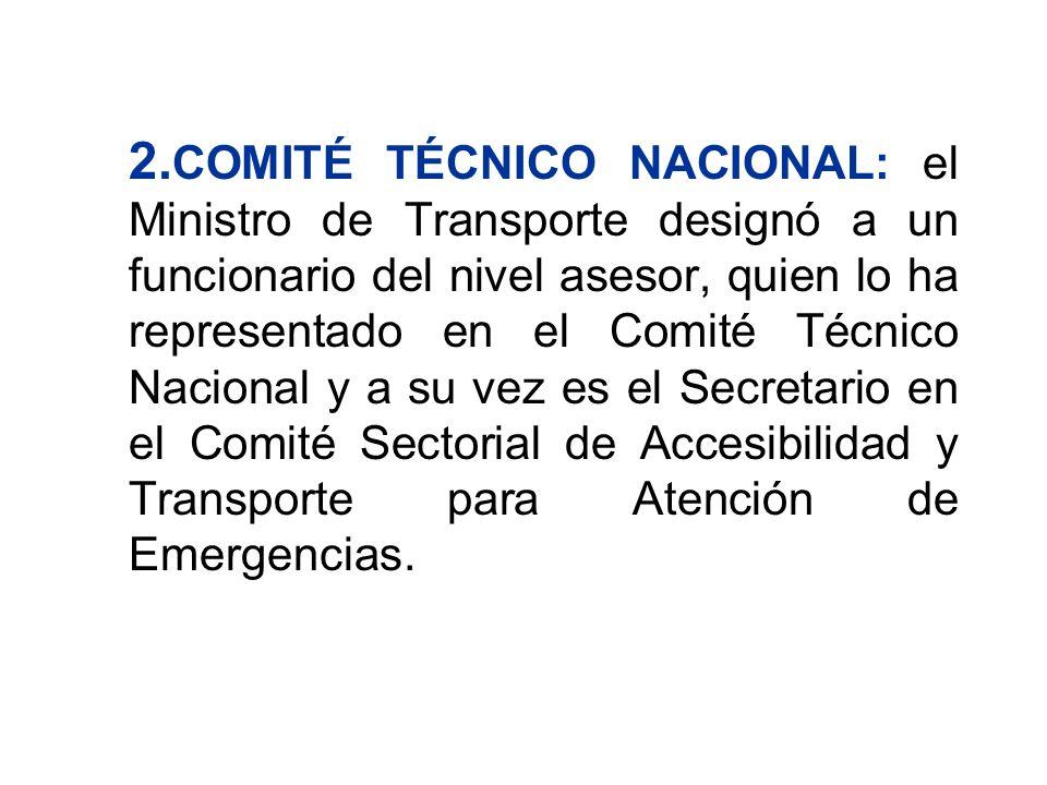 2.COMITÉ TÉCNICO NACIONAL: el Ministro de Transporte designó a un funcionario del nivel asesor, quien lo ha representado en el Comité Técnico Nacional y a su vez es el Secretario en el Comité Sectorial de Accesibilidad y Transporte para Atención de Emergencias.