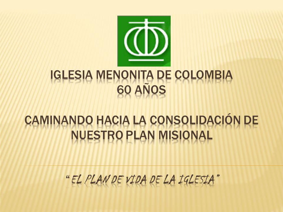 IGLESIA MENONITA DE COLOMBIA 60 AÑOS CAMINANDO HACIA LA Consolidación DE NUESTRO PLAN MISIONAL EL PLAN DE VIDA DE LA IGLESIA