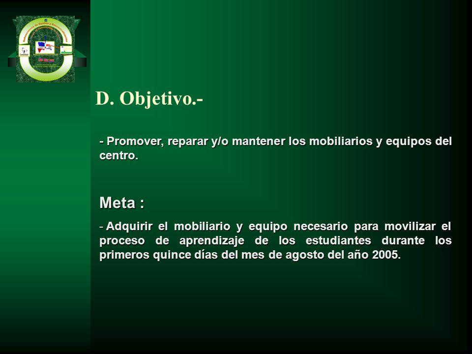 D. Objetivo.- - Promover, reparar y/o mantener los mobiliarios y equipos del centro. Meta :