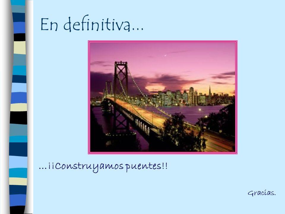 En definitiva... …¡¡Construyamos puentes!! Gracias.