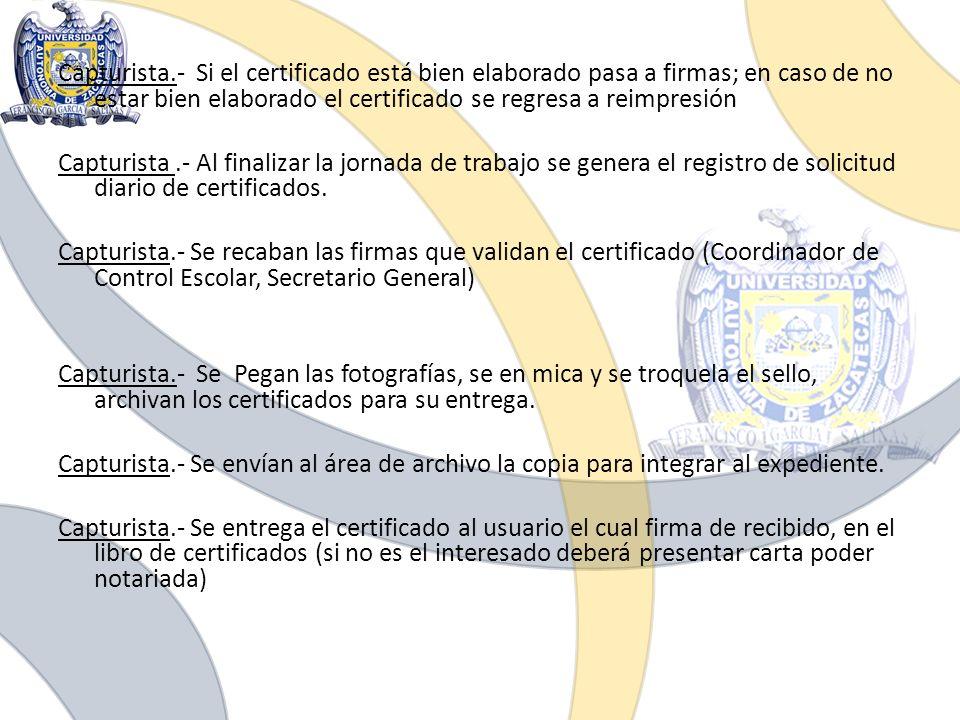 Capturista.- Si el certificado está bien elaborado pasa a firmas; en caso de no estar bien elaborado el certificado se regresa a reimpresión