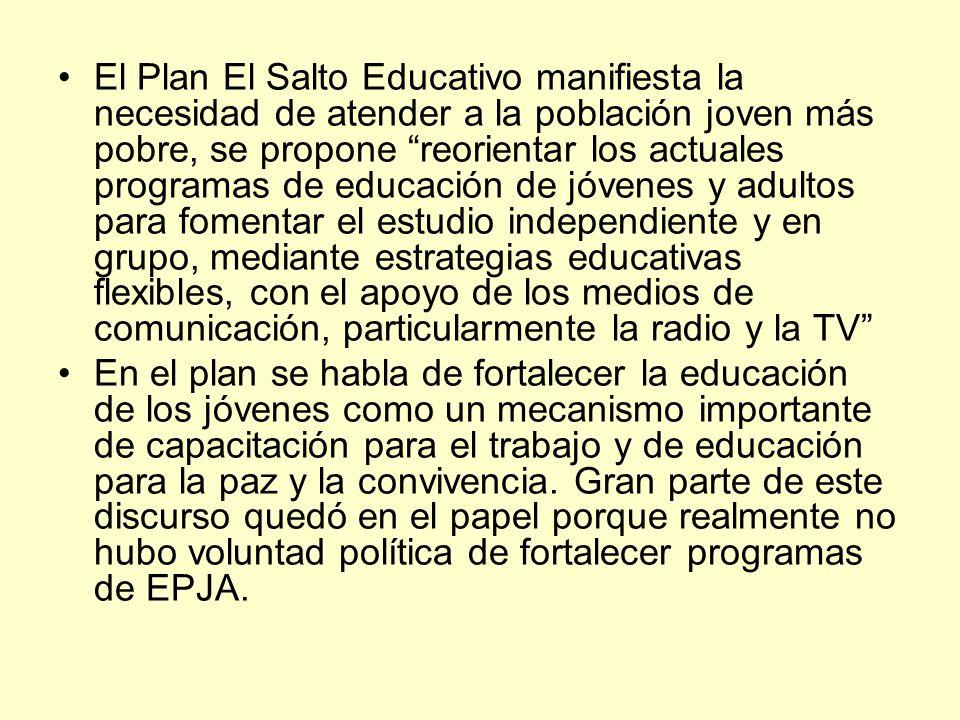 El Plan El Salto Educativo manifiesta la necesidad de atender a la población joven más pobre, se propone reorientar los actuales programas de educación de jóvenes y adultos para fomentar el estudio independiente y en grupo, mediante estrategias educativas flexibles, con el apoyo de los medios de comunicación, particularmente la radio y la TV