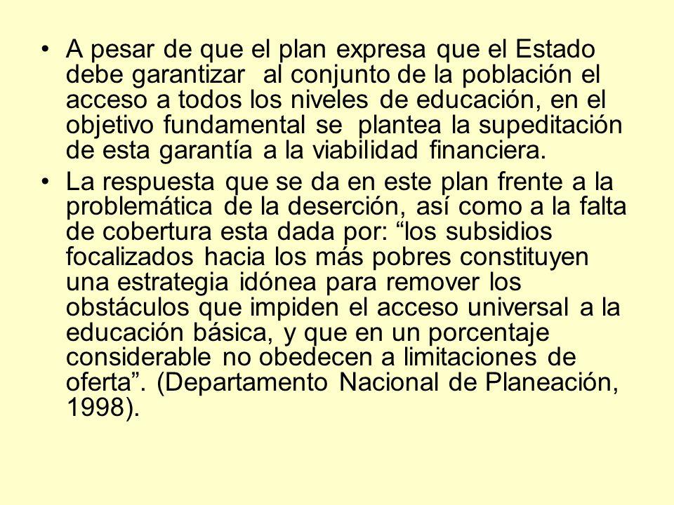 A pesar de que el plan expresa que el Estado debe garantizar al conjunto de la población el acceso a todos los niveles de educación, en el objetivo fundamental se plantea la supeditación de esta garantía a la viabilidad financiera.