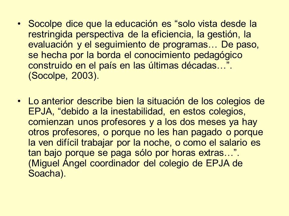 Socolpe dice que la educación es solo vista desde la restringida perspectiva de la eficiencia, la gestión, la evaluación y el seguimiento de programas… De paso, se hecha por la borda el conocimiento pedagógico construido en el país en las últimas décadas… . (Socolpe, 2003).