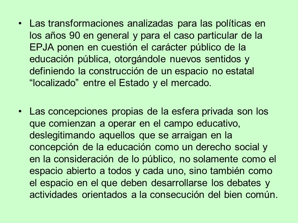 Las transformaciones analizadas para las políticas en los años 90 en general y para el caso particular de la EPJA ponen en cuestión el carácter público de la educación pública, otorgándole nuevos sentidos y definiendo la construcción de un espacio no estatal localizado entre el Estado y el mercado.