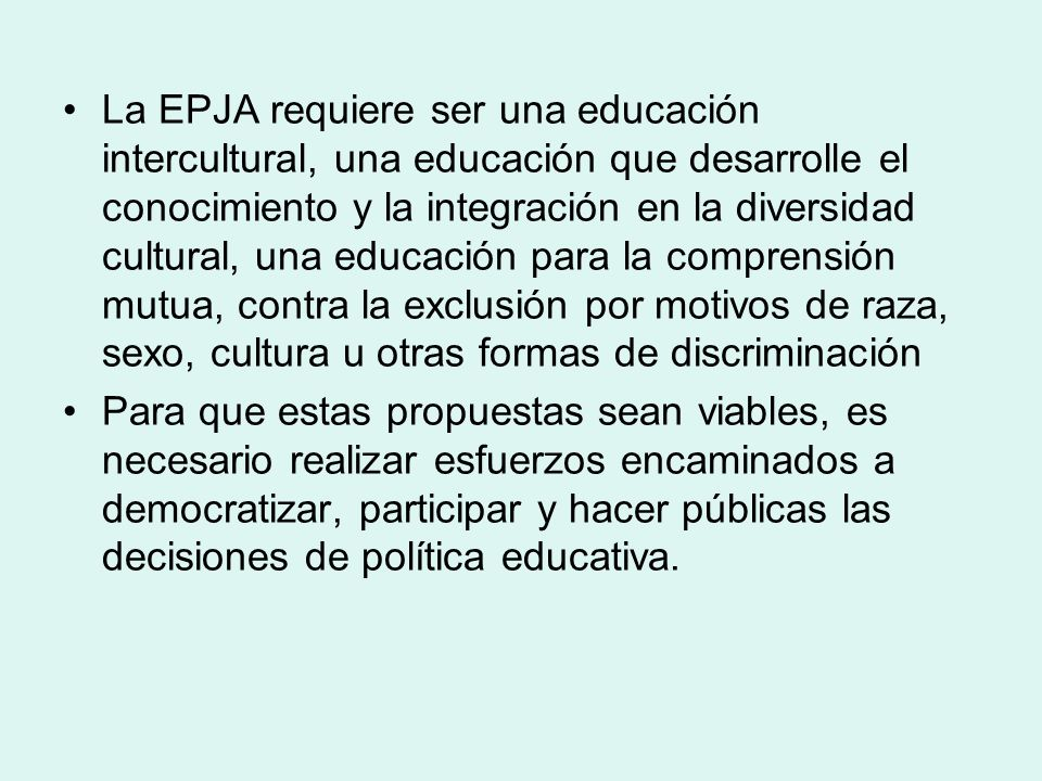 La EPJA requiere ser una educación intercultural, una educación que desarrolle el conocimiento y la integración en la diversidad cultural, una educación para la comprensión mutua, contra la exclusión por motivos de raza, sexo, cultura u otras formas de discriminación