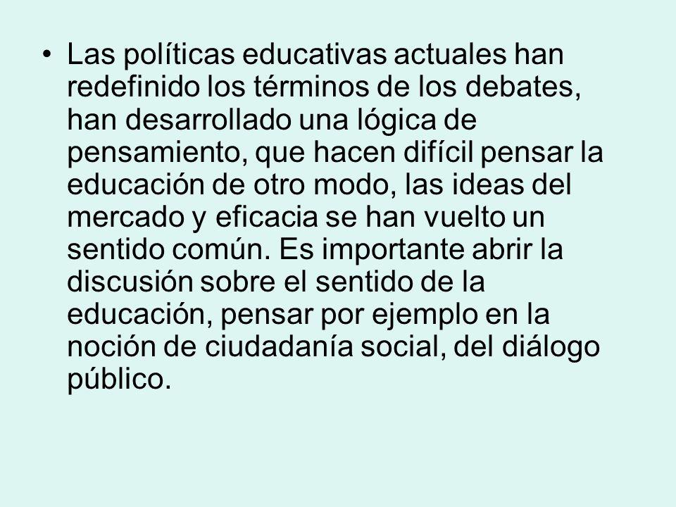 Las políticas educativas actuales han redefinido los términos de los debates, han desarrollado una lógica de pensamiento, que hacen difícil pensar la educación de otro modo, las ideas del mercado y eficacia se han vuelto un sentido común.