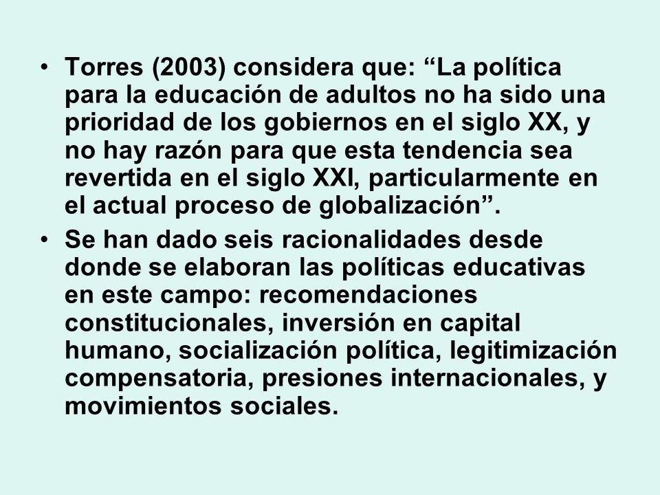 Torres (2003) considera que: La política para la educación de adultos no ha sido una prioridad de los gobiernos en el siglo XX, y no hay razón para que esta tendencia sea revertida en el siglo XXI, particularmente en el actual proceso de globalización .