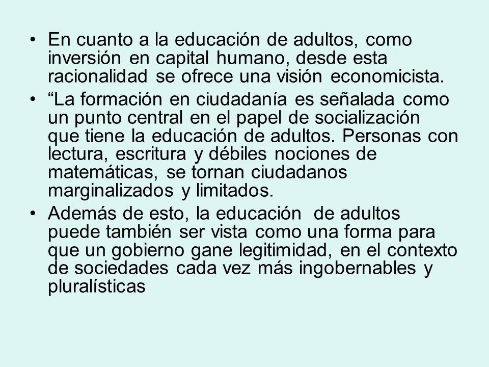 En cuanto a la educación de adultos, como inversión en capital humano, desde esta racionalidad se ofrece una visión economicista.