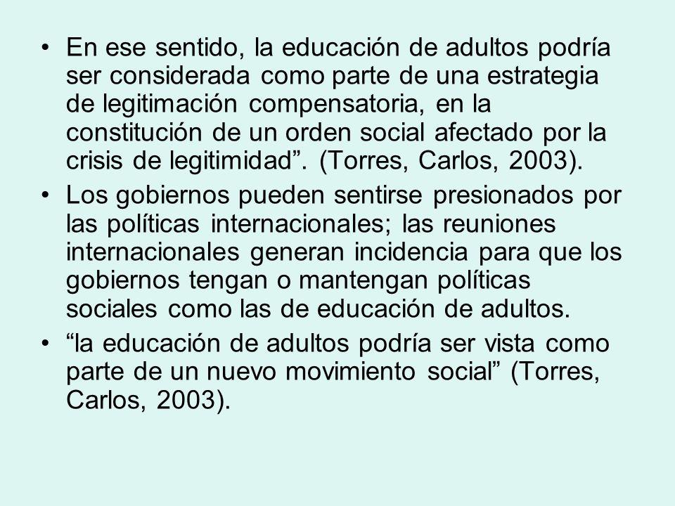 En ese sentido, la educación de adultos podría ser considerada como parte de una estrategia de legitimación compensatoria, en la constitución de un orden social afectado por la crisis de legitimidad . (Torres, Carlos, 2003).