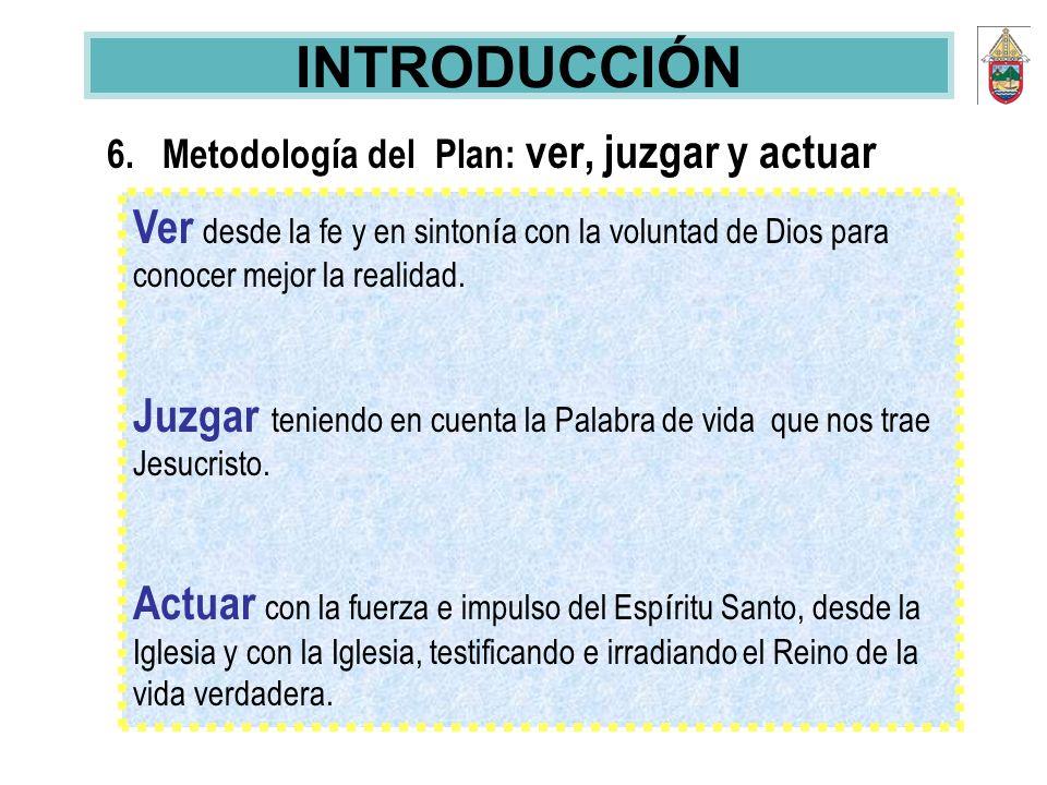 INTRODUCCIÓN 6. Metodología del Plan: ver, juzgar y actuar. Ver desde la fe y en sintonía con la voluntad de Dios para conocer mejor la realidad.