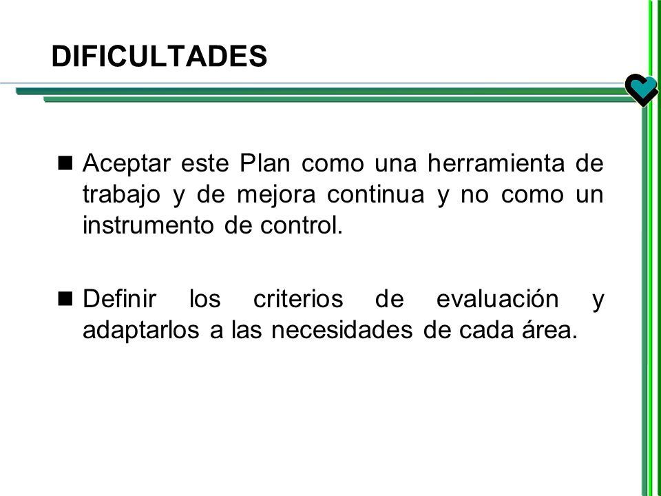 DIFICULTADES Aceptar este Plan como una herramienta de trabajo y de mejora continua y no como un instrumento de control.