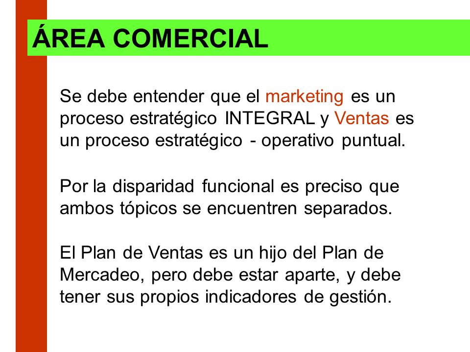 ÁREA COMERCIAL Se debe entender que el marketing es un proceso estratégico INTEGRAL y Ventas es un proceso estratégico - operativo puntual.