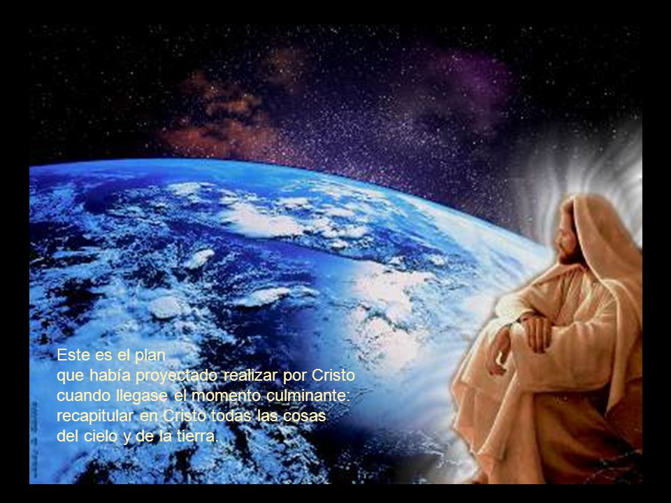 Este es el plan que había proyectado realizar por Cristo. cuando llegase el momento culminante: recapitular en Cristo todas las cosas.