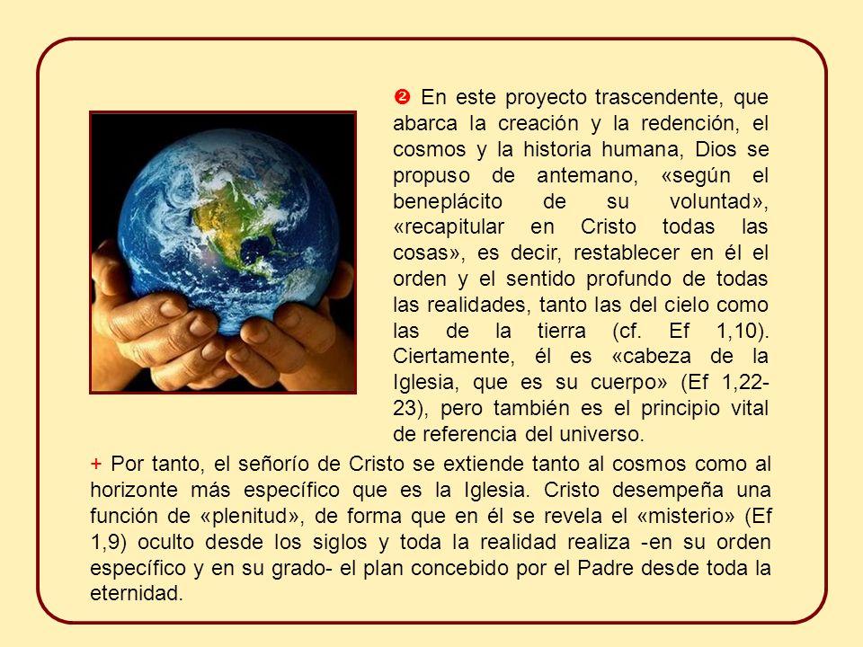  En este proyecto trascendente, que abarca la creación y la redención, el cosmos y la historia humana, Dios se propuso de antemano, «según el beneplácito de su voluntad», «recapitular en Cristo todas las cosas», es decir, restablecer en él el orden y el sentido profundo de todas las realidades, tanto las del cielo como las de la tierra (cf. Ef 1,10). Ciertamente, él es «cabeza de la Iglesia, que es su cuerpo» (Ef 1,22-23), pero también es el principio vital de referencia del universo.