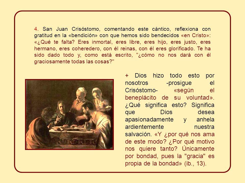 4. San Juan Crisóstomo, comentando este cántico, reflexiona con gratitud en la «bendición» con que hemos sido bendecidos «en Cristo»: «¿Qué te falta Eres inmortal, eres libre, eres hijo, eres justo, eres hermano, eres coheredero, con él reinas, con él eres glorificado. Te ha sido dado todo y, como está escrito, ¿cómo no nos dará con él graciosamente todas las cosas
