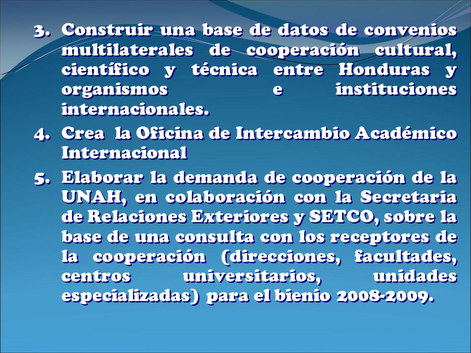 Construir una base de datos de convenios multilaterales de cooperación cultural, científico y técnica entre Honduras y organismos e instituciones internacionales.