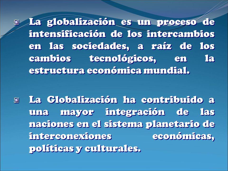 La globalización es un proceso de intensificación de los intercambios en las sociedades, a raíz de los cambios tecnológicos, en la estructura económica mundial.