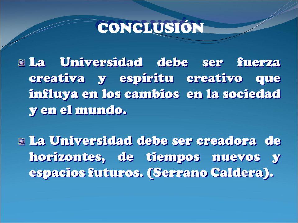 CONCLUSIÓN La Universidad debe ser fuerza creativa y espíritu creativo que influya en los cambios en la sociedad y en el mundo.