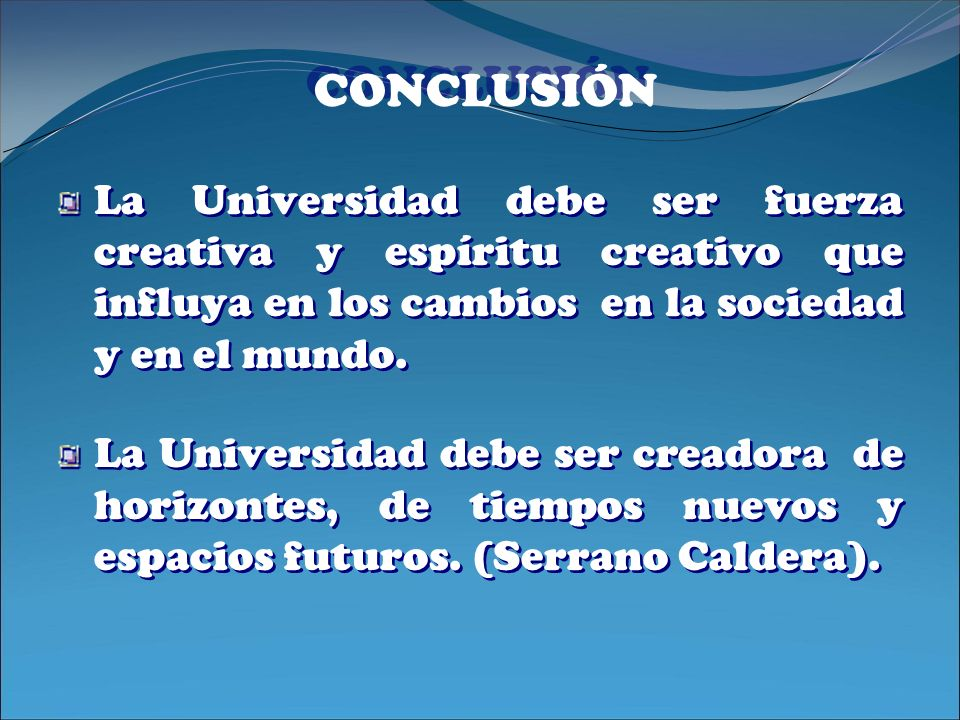 CONCLUSIÓNLa Universidad debe ser fuerza creativa y espíritu creativo que influya en los cambios en la sociedad y en el mundo.