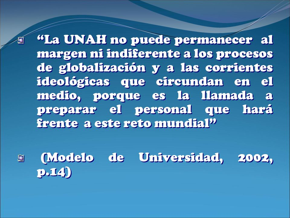 La UNAH no puede permanecer al margen ni indiferente a los procesos de globalización y a las corrientes ideológicas que circundan en el medio, porque es la llamada a preparar el personal que hará frente a este reto mundial