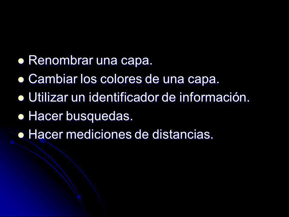 Renombrar una capa. Cambiar los colores de una capa. Utilizar un identificador de información. Hacer busquedas.