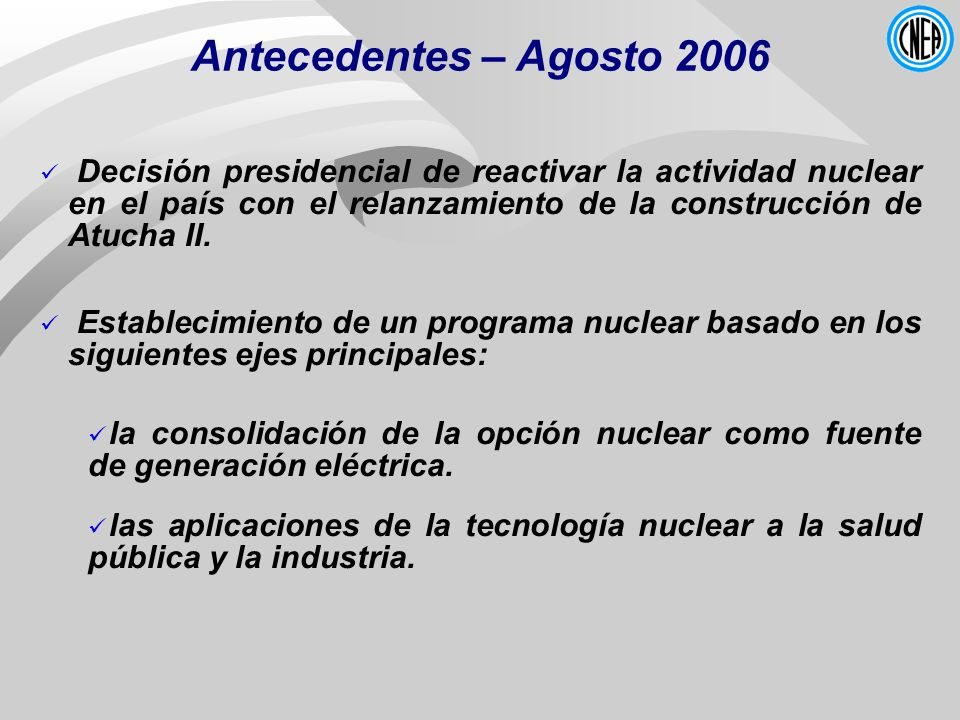 Antecedentes – Agosto 2006 Decisión presidencial de reactivar la actividad nuclear en el país con el relanzamiento de la construcción de Atucha II.