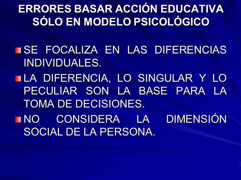 ERRORES BASAR ACCIÓN EDUCATIVA SÓLO EN MODELO PSICOLÓGICO