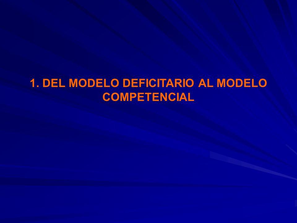 1. DEL MODELO DEFICITARIO AL MODELO COMPETENCIAL