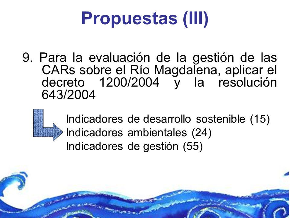 Propuestas (III) 9. Para la evaluación de la gestión de las CARs sobre el Río Magdalena, aplicar el decreto 1200/2004 y la resolución 643/2004.