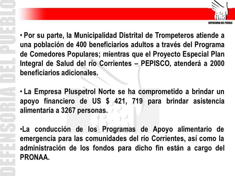 Por su parte, la Municipalidad Distrital de Trompeteros atiende a una población de 400 beneficiarios adultos a través del Programa de Comedores Populares; mientras que el Proyecto Especial Plan Integral de Salud del río Corrientes – PEPISCO, atenderá a 2000 beneficiarios adicionales.