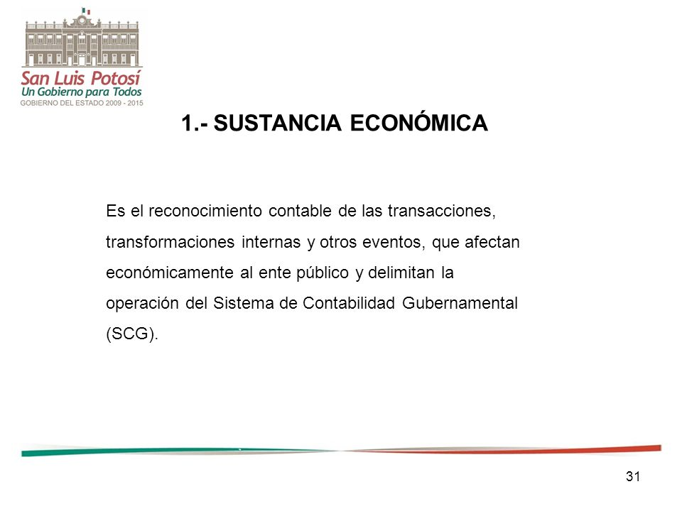 1.- SUSTANCIA ECONÓMICA Es el reconocimiento contable de las transacciones, transformaciones internas y otros eventos, que afectan.
