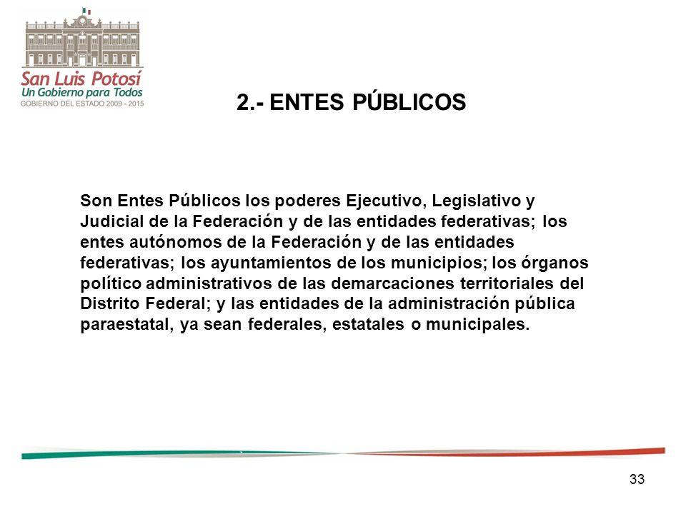 2.- ENTES PÚBLICOS Son Entes Públicos los poderes Ejecutivo, Legislativo y. Judicial de la Federación y de las entidades federativas; los.