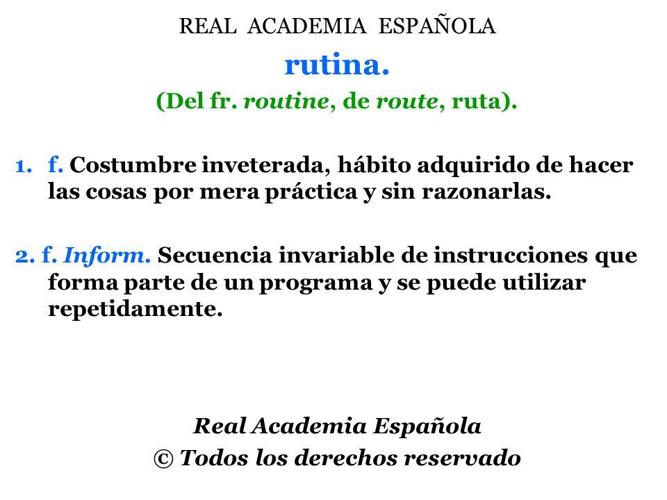 rutina. REAL ACADEMIA ESPAÑOLA (Del fr. routine, de route, ruta).