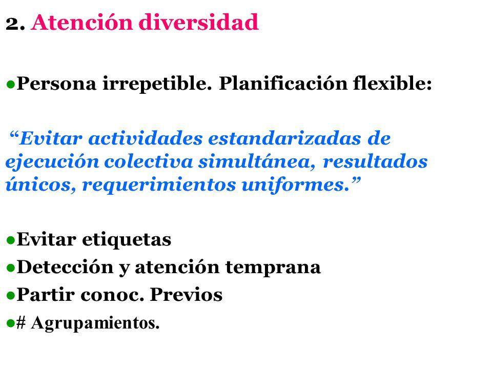 2. Atención diversidad ●Persona irrepetible. Planificación flexible: