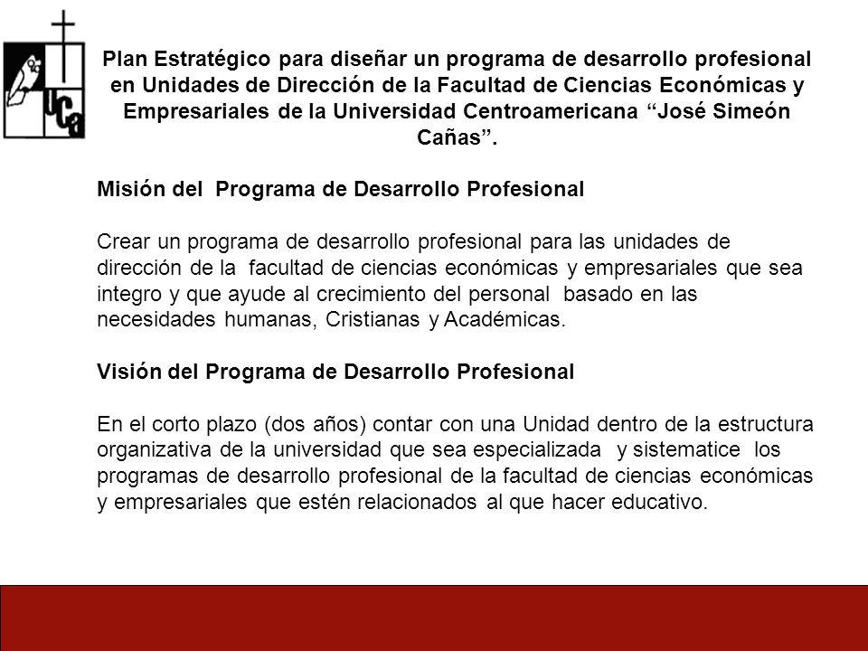 Plan Estratégico para diseñar un programa de desarrollo profesional en Unidades de Dirección de la Facultad de Ciencias Económicas y Empresariales de la Universidad Centroamericana José Simeón Cañas .